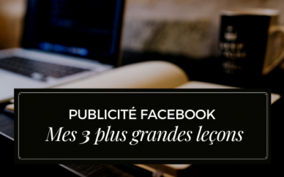 Publicité Facebook – Mes 3 plus grandes leçons (et comment tu peux apprendre de mes erreurs)